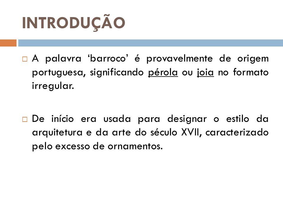 INTRODUÇÃO  A palavra 'barroco' é provavelmente de origem portuguesa, significando pérola ou joia no formato irregular.  De início era usada para de