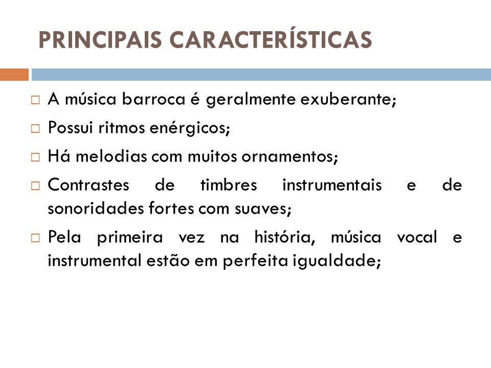 PRINCIPAIS CARACTERÍSTICAS  A música barroca é geralmente exuberante;  Possui ritmos enérgicos;  Há melodias com muitos ornamentos;  Contrastes de