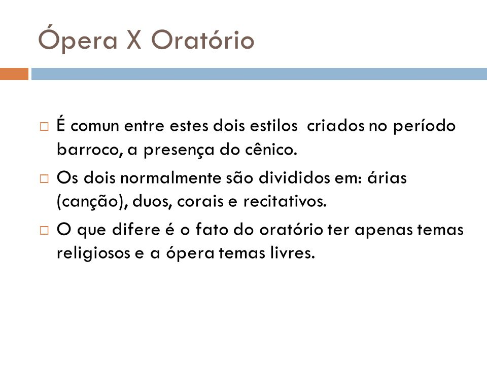 Ópera X Oratório  É comun entre estes dois estilos criados no período barroco, a presença do cênico.  Os dois normalmente são divididos em: árias (c