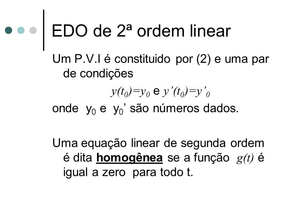 Um P.V.I é constituido por (2) e uma par de condições y(t 0 )=y 0 e y'(t 0 )=y' 0 onde y 0 e y 0 ' são números dados. Uma equação linear de segunda or