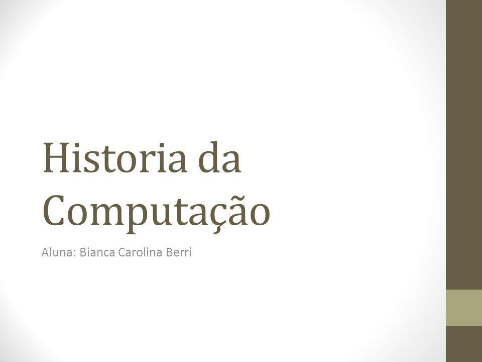 Historia da Computação Aluna: Bianca Carolina Berri