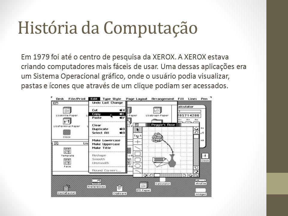 História da Computação Em 1979 foi até o centro de pesquisa da XEROX. A XEROX estava criando computadores mais fáceis de usar. Uma dessas aplicações e