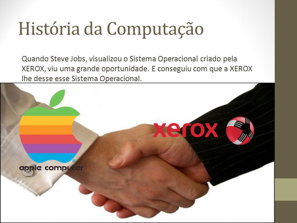 História da Computação Quando Steve Jobs, visualizou o Sistema Operacional criado pela XEROX, viu uma grande oportunidade. E conseguiu com que a XEROX