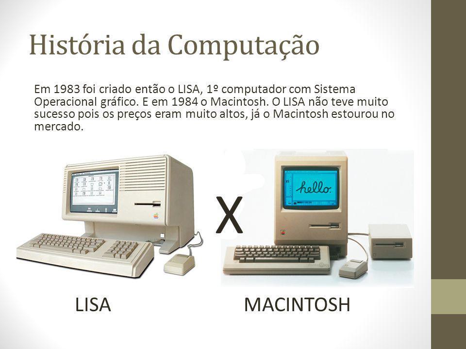 História da Computação Em 1983 foi criado então o LISA, 1º computador com Sistema Operacional gráfico. E em 1984 o Macintosh. O LISA não teve muito su