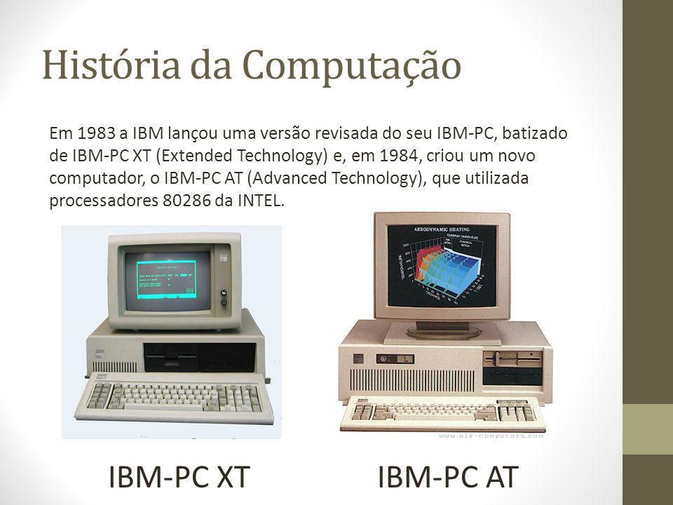 História da Computação Em 1983 a IBM lançou uma versão revisada do seu IBM-PC, batizado de IBM-PC XT (Extended Technology) e, em 1984, criou um novo c
