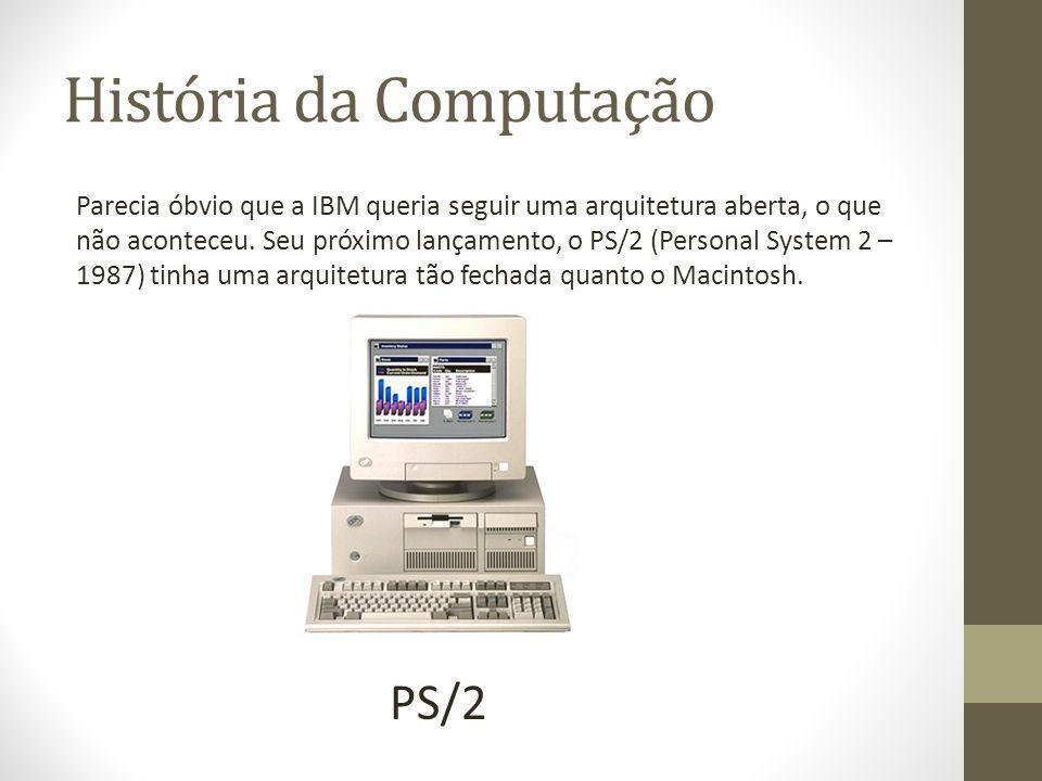 História da Computação Parecia óbvio que a IBM queria seguir uma arquitetura aberta, o que não aconteceu. Seu próximo lançamento, o PS/2 (Personal Sys