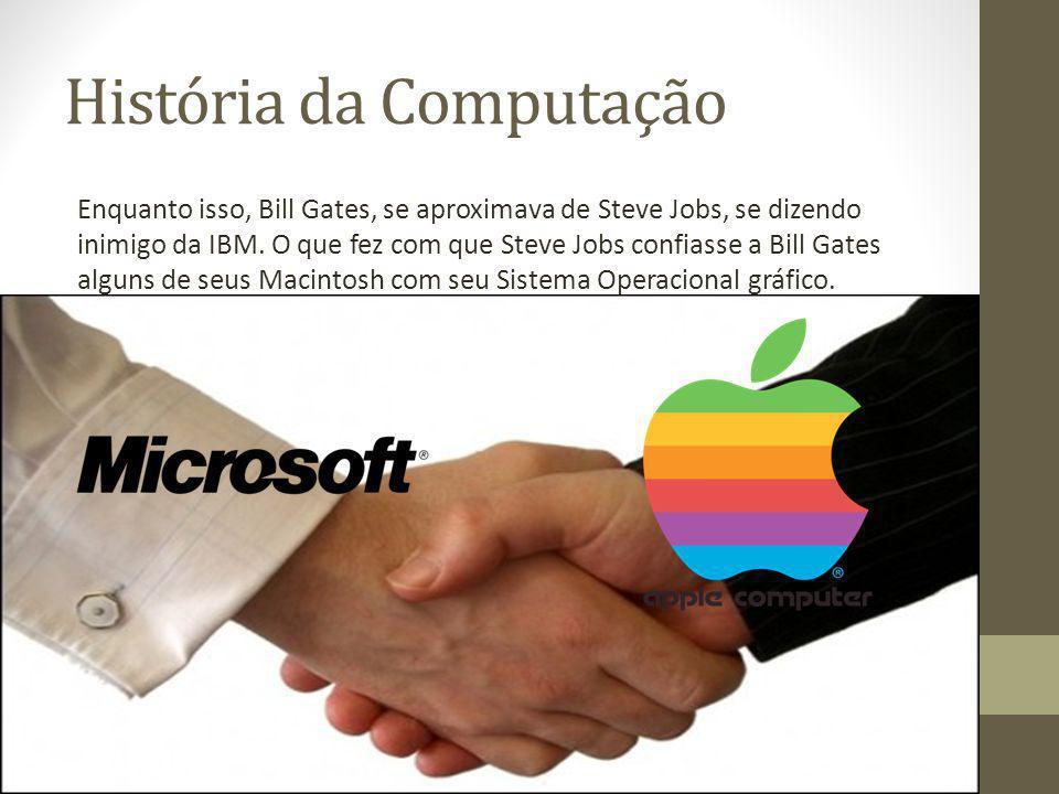 História da Computação Enquanto isso, Bill Gates, se aproximava de Steve Jobs, se dizendo inimigo da IBM. O que fez com que Steve Jobs confiasse a Bil