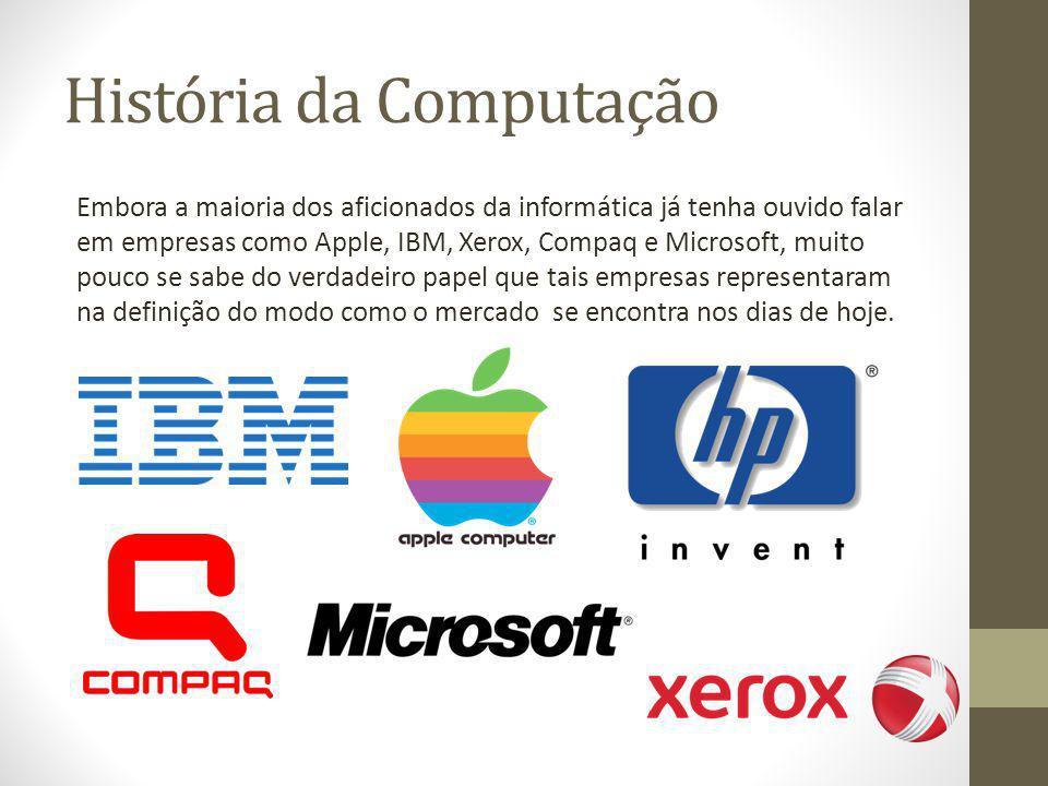 História da Computação Embora a maioria dos aficionados da informática já tenha ouvido falar em empresas como Apple, IBM, Xerox, Compaq e Microsoft, m