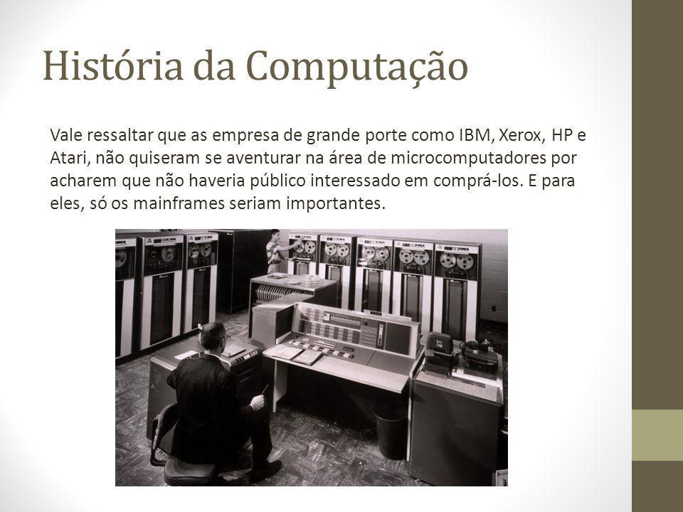 História da Computação Vale ressaltar que as empresa de grande porte como IBM, Xerox, HP e Atari, não quiseram se aventurar na área de microcomputador