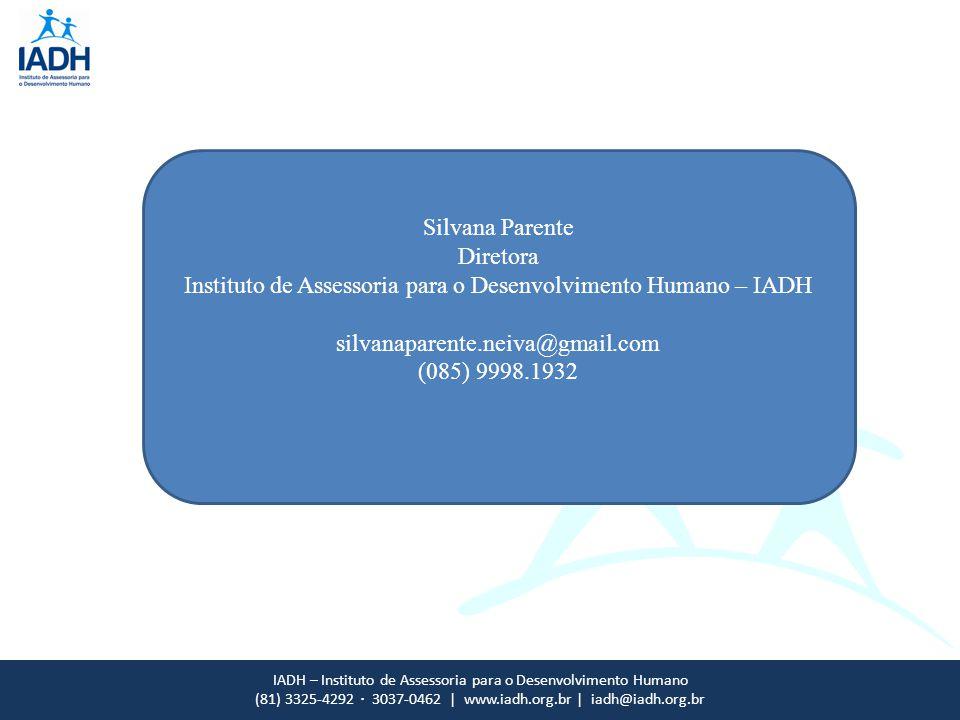 IADH – Instituto de Assessoria para o Desenvolvimento Humano (81) 3325-4292 · 3037-0462 | www.iadh.org.br | iadh@iadh.org.br Silvana Parente Diretora Instituto de Assessoria para o Desenvolvimento Humano – IADH silvanaparente.neiva@gmail.com (085) 9998.1932