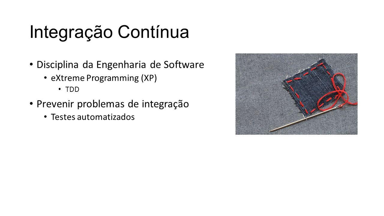 Integração Contínua Disciplina da Engenharia de Software eXtreme Programming (XP) TDD Prevenir problemas de integração Testes automatizados