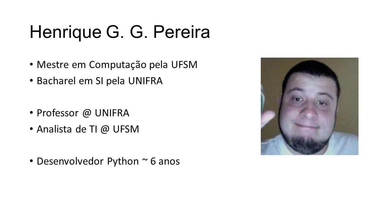 Henrique G. G. Pereira Mestre em Computação pela UFSM Bacharel em SI pela UNIFRA Professor @ UNIFRA Analista de TI @ UFSM Desenvolvedor Python ~ 6 ano