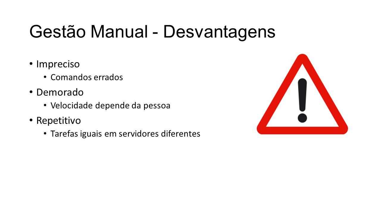 Gestão Manual - Desvantagens Impreciso Comandos errados Demorado Velocidade depende da pessoa Repetitivo Tarefas iguais em servidores diferentes