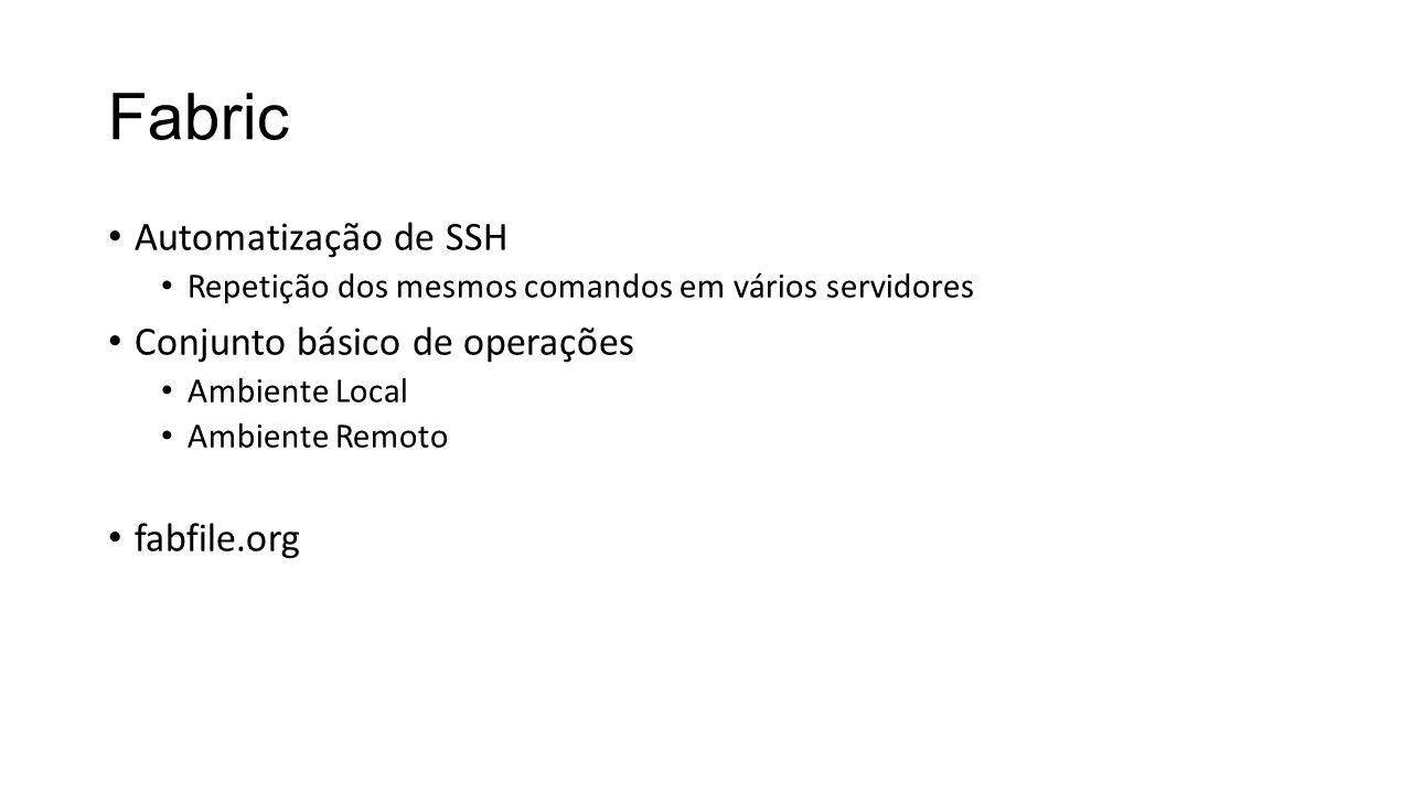Fabric Automatização de SSH Repetição dos mesmos comandos em vários servidores Conjunto básico de operações Ambiente Local Ambiente Remoto fabfile.org