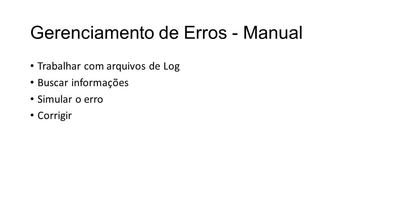 Gerenciamento de Erros - Manual Trabalhar com arquivos de Log Buscar informações Simular o erro Corrigir