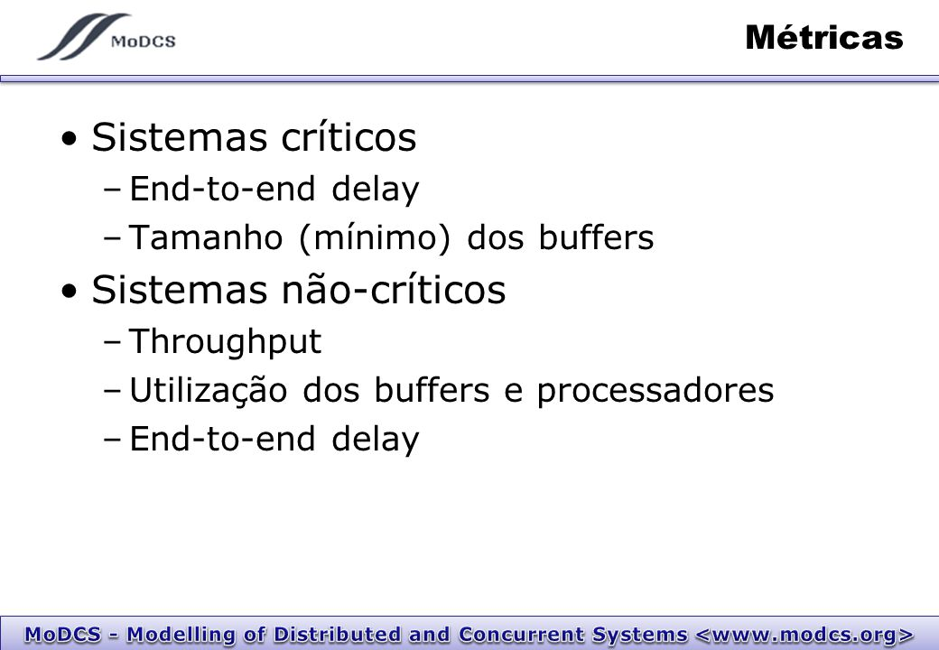 Métricas Sistemas críticos –End-to-end delay –Tamanho (mínimo) dos buffers Sistemas não-críticos –Throughput –Utilização dos buffers e processadores –End-to-end delay