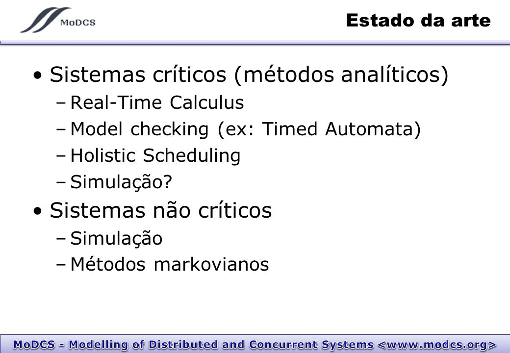 Estado da arte Sistemas críticos (métodos analíticos) –Real-Time Calculus –Model checking (ex: Timed Automata) –Holistic Scheduling –Simulação.