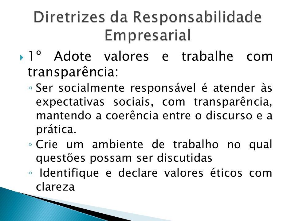  1º Adote valores e trabalhe com transparência: ◦ Ser socialmente responsável é atender às expectativas sociais, com transparência, mantendo a coerên