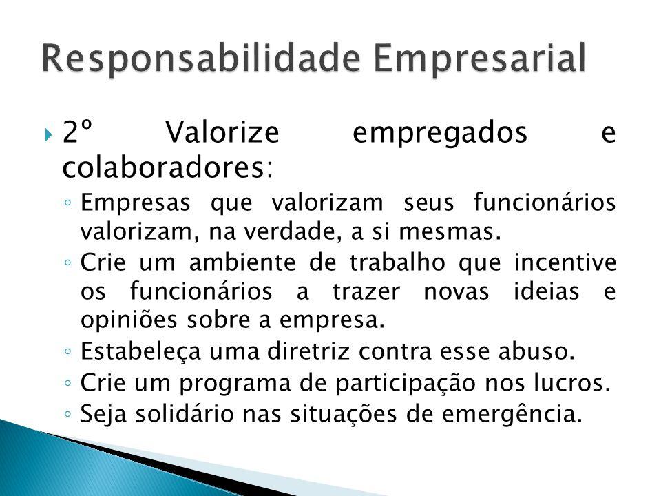  2º Valorize empregados e colaboradores: ◦ Empresas que valorizam seus funcionários valorizam, na verdade, a si mesmas. ◦ Crie um ambiente de trabalh