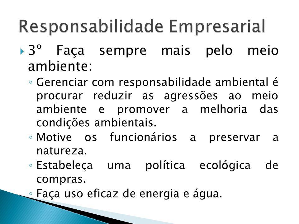  3º Faça sempre mais pelo meio ambiente: ◦ Gerenciar com responsabilidade ambiental é procurar reduzir as agressões ao meio ambiente e promover a mel