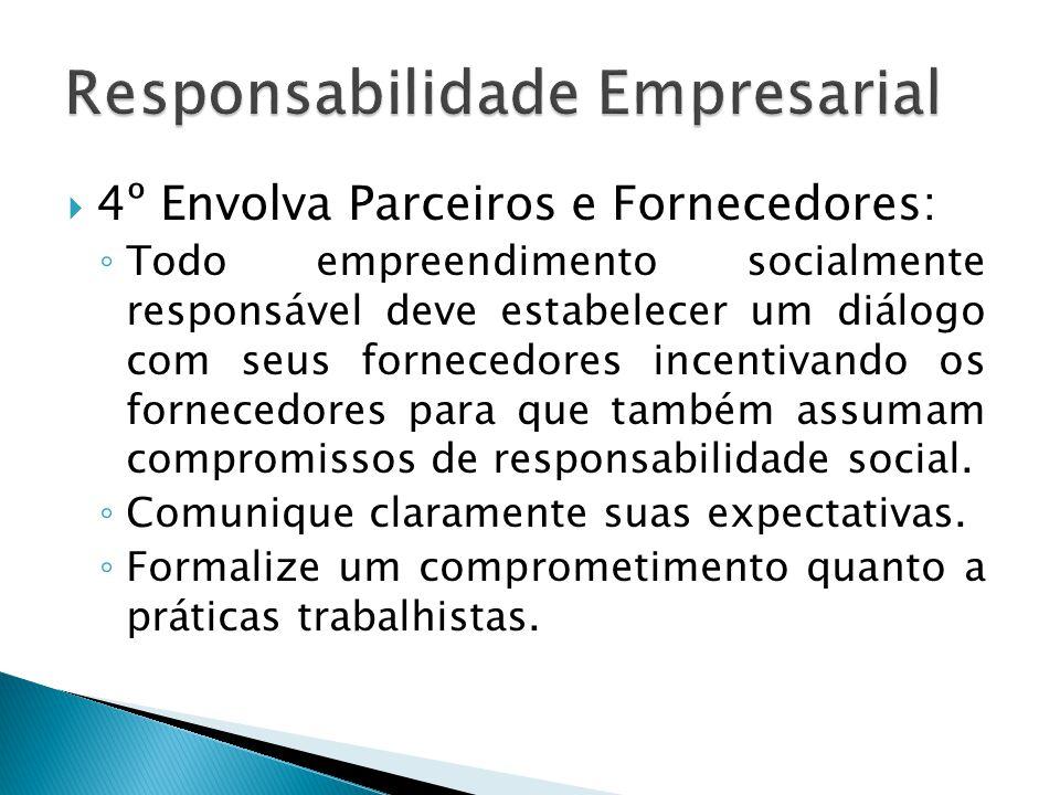  4º Envolva Parceiros e Fornecedores: ◦ Todo empreendimento socialmente responsável deve estabelecer um diálogo com seus fornecedores incentivando os