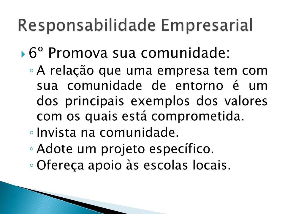  6º Promova sua comunidade: ◦ A relação que uma empresa tem com sua comunidade de entorno é um dos principais exemplos dos valores com os quais está