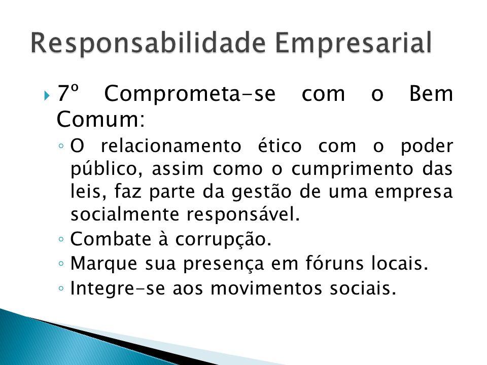  7º Comprometa-se com o Bem Comum: ◦ O relacionamento ético com o poder público, assim como o cumprimento das leis, faz parte da gestão de uma empres