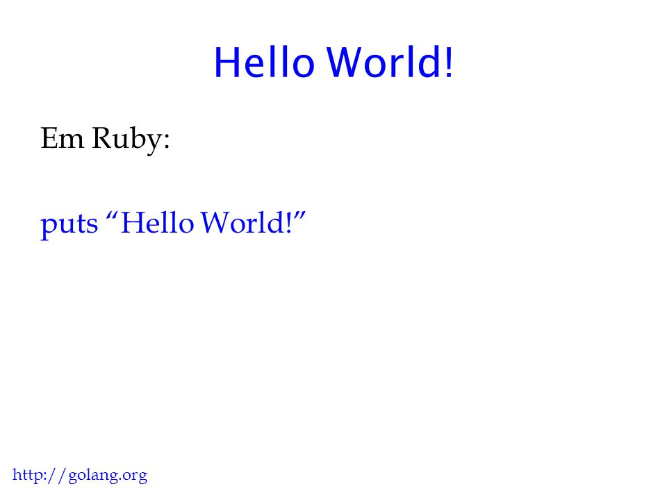 "Hello World! Em Ruby: puts ""Hello World!"" http://golang.org"