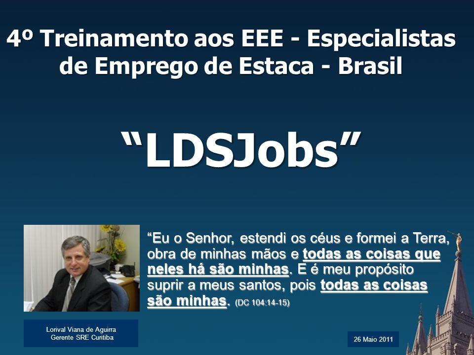 "4º Treinamento aos EEE - Especialistas de Emprego de Estaca - Brasil Lorival Viana de Aguirra Gerente SRE Curitiba ""LDSJobs"" 26 Maio 2011 ""Eu o Senhor"