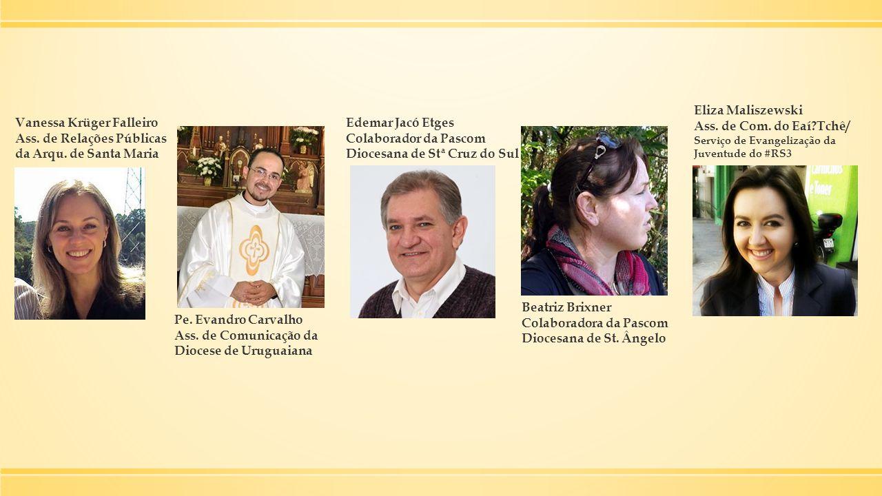 Vanessa Krüger Falleiro Ass. de Relações Públicas da Arqu. de Santa Maria Pe. Evandro Carvalho Ass. de Comunicação da Diocese de Uruguaiana Edemar Jac