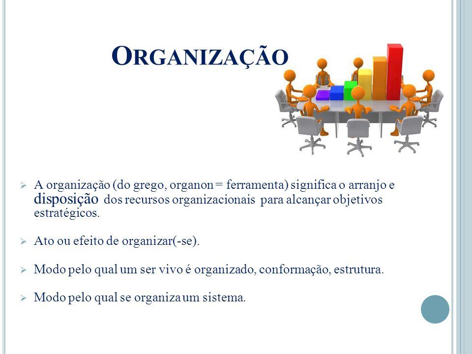O RGANIZAÇÃO  A organização (do grego, organon = ferramenta) significa o arranjo e disposição dos recursos organizacionais para alcançar objetivos estratégicos.