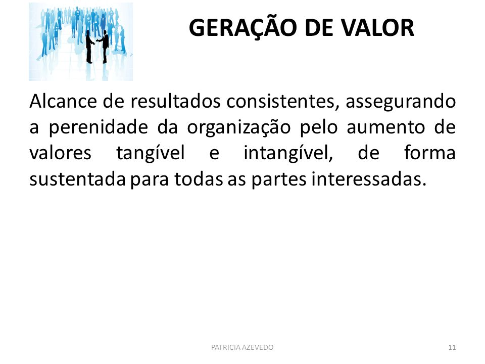 GERAÇÃO DE VALOR Alcance de resultados consistentes, assegurando a perenidade da organização pelo aumento de valores tangível e intangível, de forma s