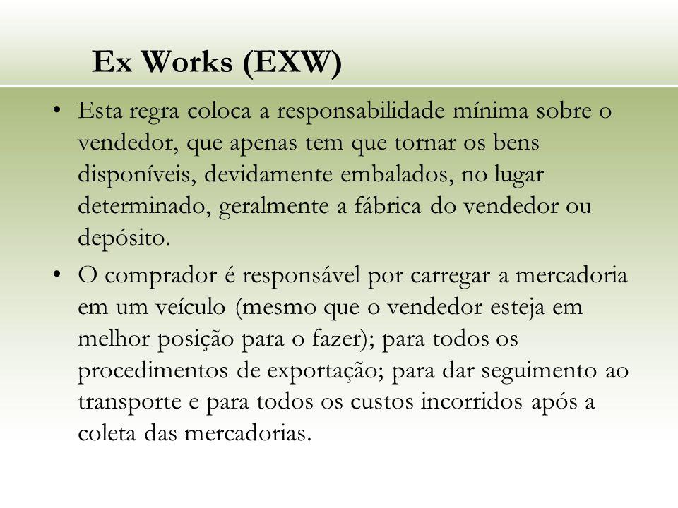 Ex Works (EXW) Esta regra coloca a responsabilidade mínima sobre o vendedor, que apenas tem que tornar os bens disponíveis, devidamente embalados, no lugar determinado, geralmente a fábrica do vendedor ou depósito.