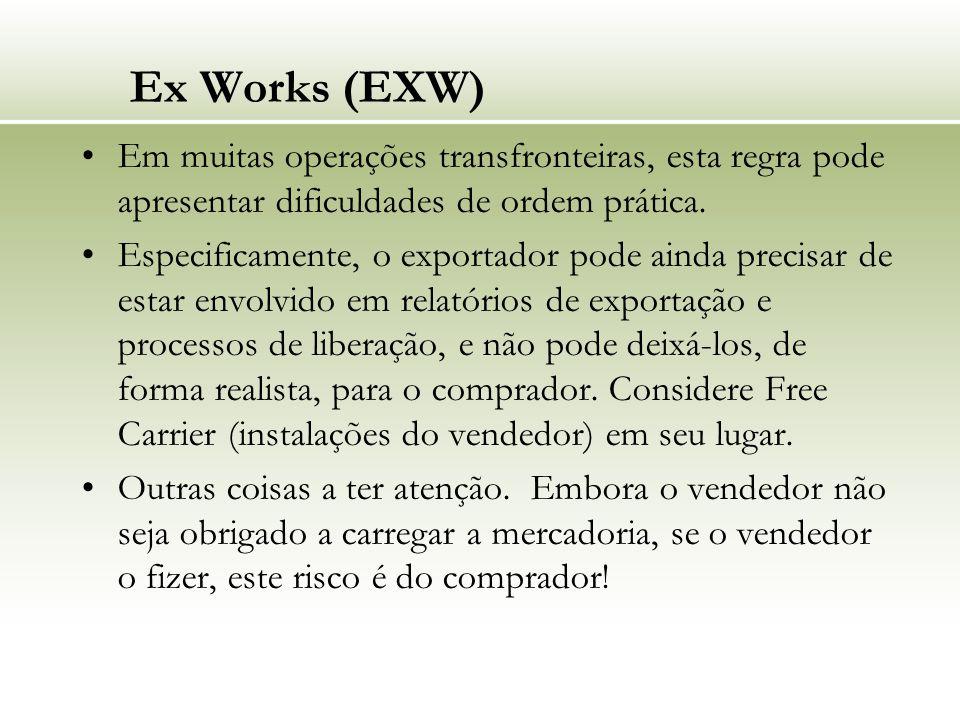 Ex Works (EXW) Em muitas operações transfronteiras, esta regra pode apresentar dificuldades de ordem prática. Especificamente, o exportador pode ainda