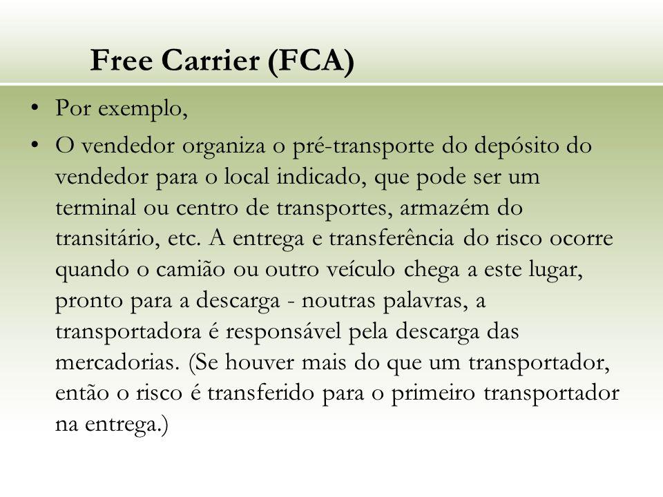 Free Carrier (FCA) Por exemplo, O vendedor organiza o pré-transporte do depósito do vendedor para o local indicado, que pode ser um terminal ou centro de transportes, armazém do transitário, etc.