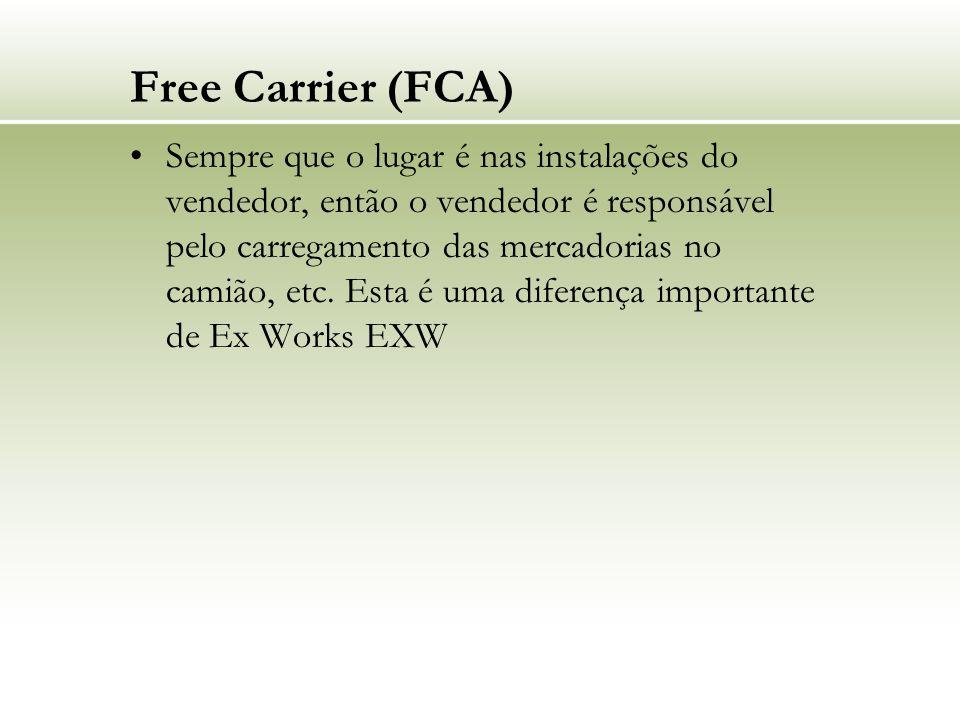 Free Carrier (FCA) Sempre que o lugar é nas instalações do vendedor, então o vendedor é responsável pelo carregamento das mercadorias no camião, etc.