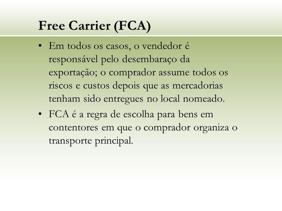 Free Carrier (FCA) Em todos os casos, o vendedor é responsável pelo desembaraço da exportação; o comprador assume todos os riscos e custos depois que as mercadorias tenham sido entregues no local nomeado.