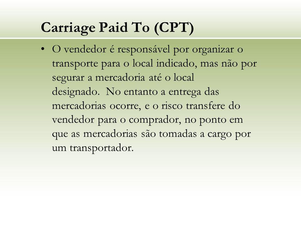 Carriage Paid To (CPT) O vendedor é responsável por organizar o transporte para o local indicado, mas não por segurar a mercadoria até o local designa
