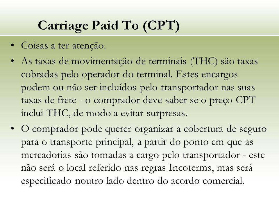 Carriage Paid To (CPT) Coisas a ter atenção. As taxas de movimentação de terminais (THC) são taxas cobradas pelo operador do terminal. Estes encargos