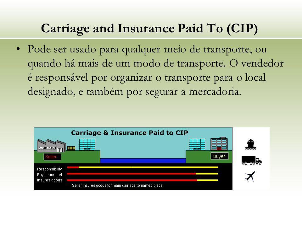 Carriage and Insurance Paid To (CIP) Pode ser usado para qualquer meio de transporte, ou quando há mais de um modo de transporte. O vendedor é respons