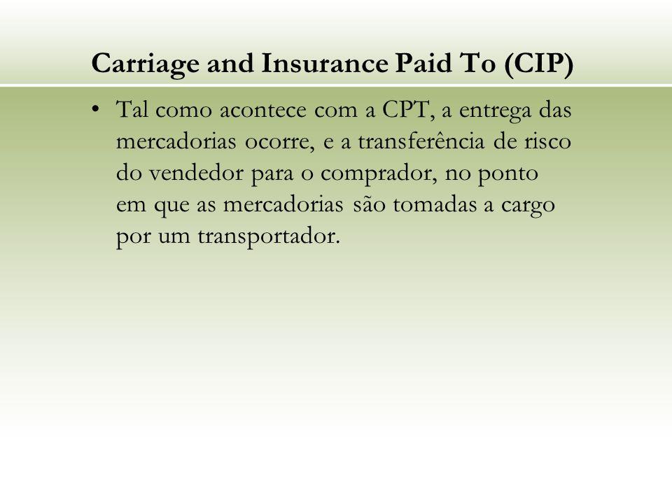 Carriage and Insurance Paid To (CIP) Tal como acontece com a CPT, a entrega das mercadorias ocorre, e a transferência de risco do vendedor para o comprador, no ponto em que as mercadorias são tomadas a cargo por um transportador.