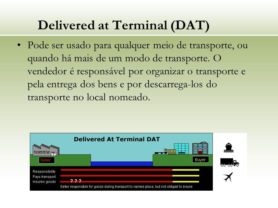 Delivered at Terminal (DAT) Pode ser usado para qualquer meio de transporte, ou quando há mais de um modo de transporte. O vendedor é responsável por