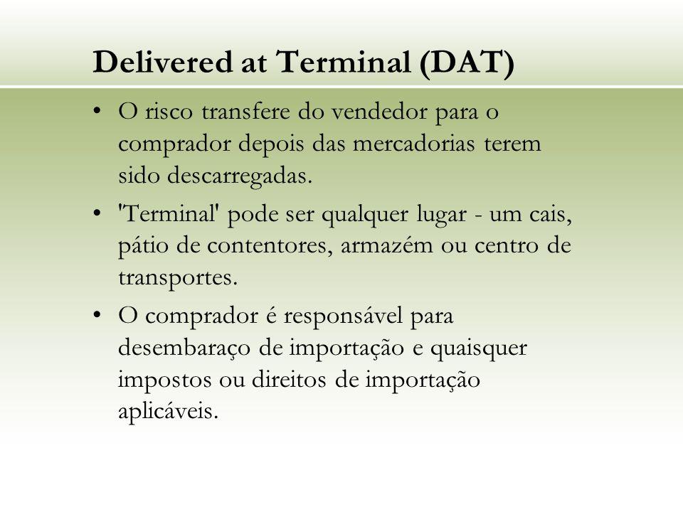 Delivered at Terminal (DAT) O risco transfere do vendedor para o comprador depois das mercadorias terem sido descarregadas. 'Terminal' pode ser qualqu