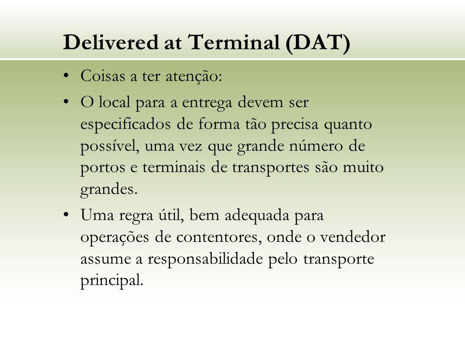 Delivered at Terminal (DAT) Coisas a ter atenção: O local para a entrega devem ser especificados de forma tão precisa quanto possível, uma vez que grande número de portos e terminais de transportes são muito grandes.