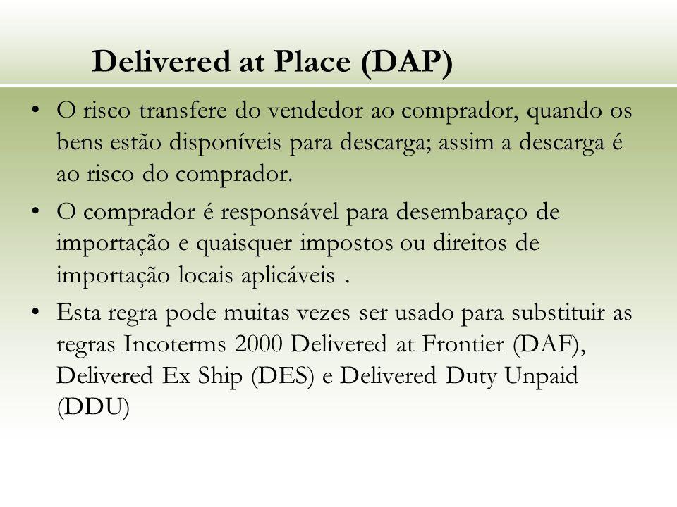 Delivered at Place (DAP) O risco transfere do vendedor ao comprador, quando os bens estão disponíveis para descarga; assim a descarga é ao risco do comprador.
