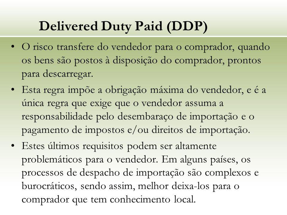 Delivered Duty Paid (DDP) O risco transfere do vendedor para o comprador, quando os bens são postos à disposição do comprador, prontos para descarrega