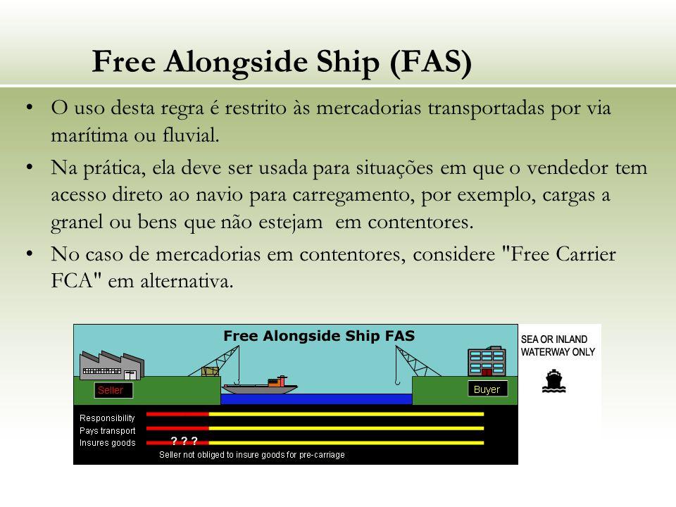 Free Alongside Ship (FAS) O uso desta regra é restrito às mercadorias transportadas por via marítima ou fluvial. Na prática, ela deve ser usada para s