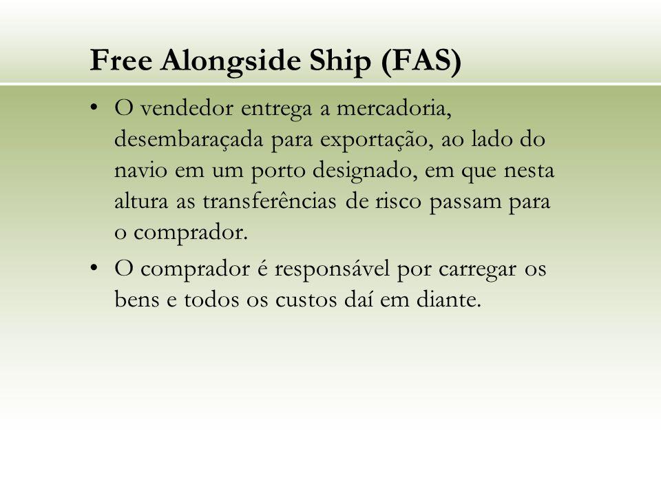 Free Alongside Ship (FAS) O vendedor entrega a mercadoria, desembaraçada para exportação, ao lado do navio em um porto designado, em que nesta altura as transferências de risco passam para o comprador.