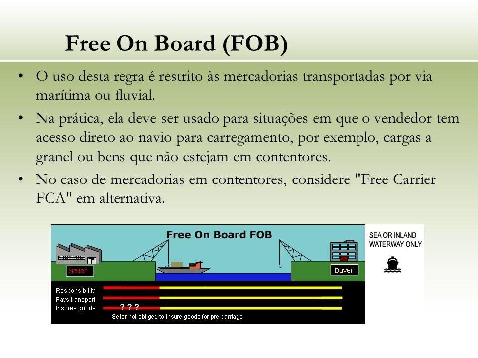 Free On Board (FOB) O uso desta regra é restrito às mercadorias transportadas por via marítima ou fluvial. Na prática, ela deve ser usado para situaçõ
