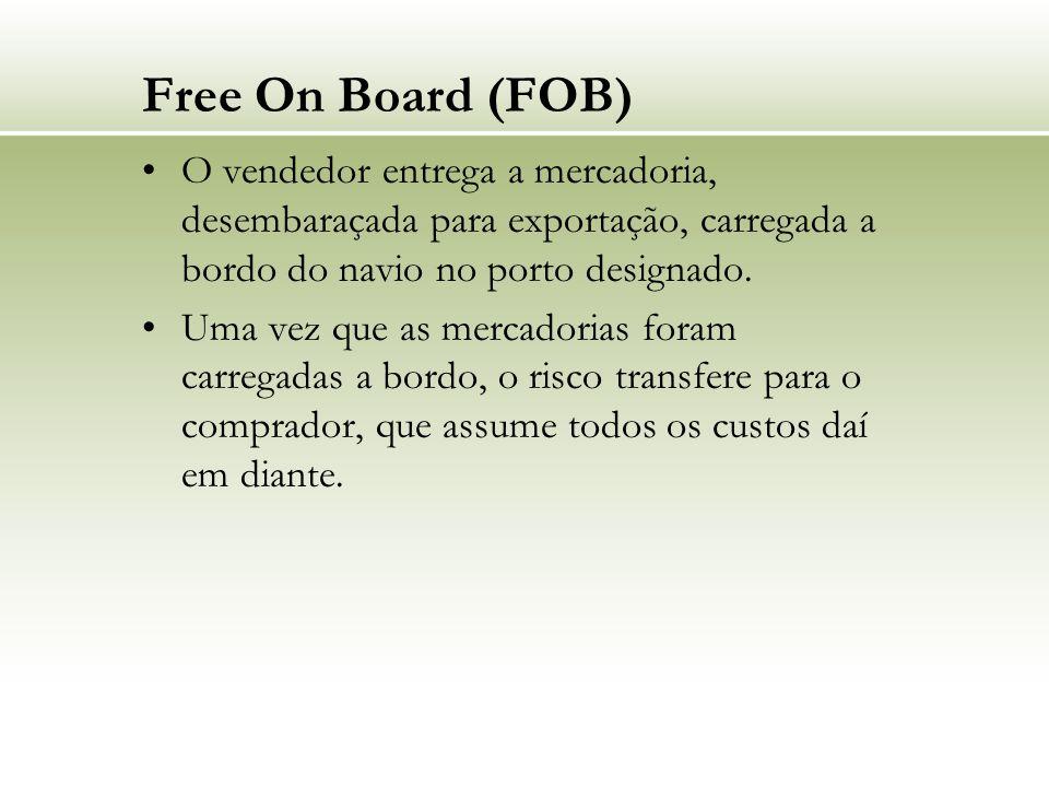 Free On Board (FOB) O vendedor entrega a mercadoria, desembaraçada para exportação, carregada a bordo do navio no porto designado. Uma vez que as merc